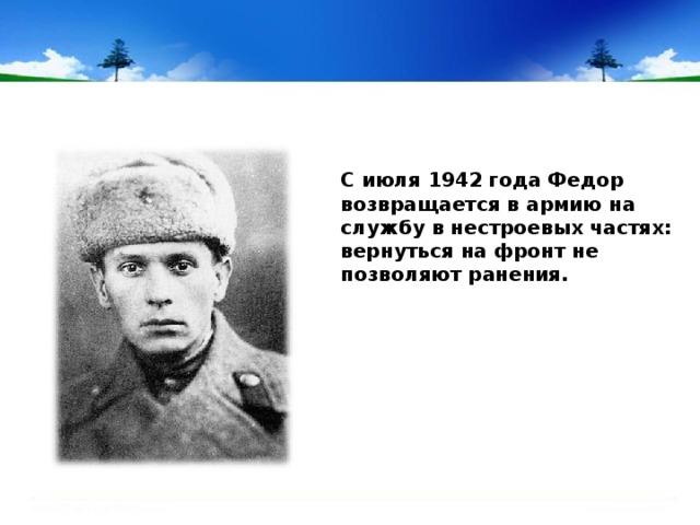 С июля 1942 года Федор возвращается в армию на службу в нестроевых частях: вернуться на фронт не позволяют ранения.