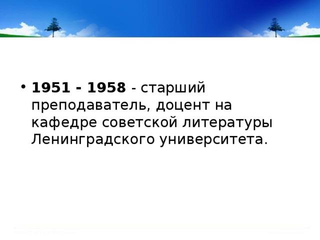 1951 - 1958 - старший преподаватель, доцент на кафедре советской литературы Ленинградского университета.