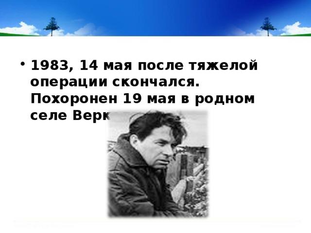 1983, 14 мая после тяжелой операции скончался. Похоронен 19 мая в родном селе Веркола .