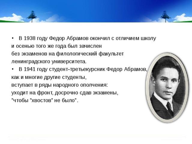 В 1938 году Федор Абрамов окончил с отличием школу и осенью того же года был зачислен без экзаменов на филологический факультет ленинградского университета. В 1941 году студент-третьекурсник Федор Абрамов,