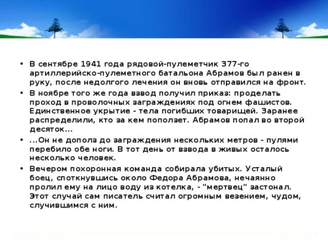 В сентябре 1941 года рядовой-пулеметчик 377-го артиллерийско-пулеметного батальона Абрамов был ранен в руку, после недолгого лечения он вновь отправился на фронт. В ноябре того же года взвод получил приказ: проделать проход в проволочных заграждениях под огнем фашистов. Единственное укрытие - тела погибших товарищей. Заранее распределили, кто за кем поползет. Абрамов попал во второй десяток... ...Он не дополз до заграждения нескольких метров - пулями перебило обе ноги. В тот день от взвода в живых осталось несколько человек. Вечером похоронная команда собирала убитых. Усталый боец, споткнувшись около Федора Абрамова, нечаянно пролил ему на лицо воду из котелка, -