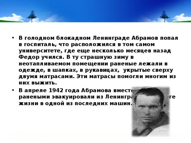 В голодном блокадном Ленинграде Абрамов попал в госпиталь, что расположился в том самом университете, где еще несколько месяцев назад Федор учился. В ту страшную зиму в неотапливаемом помещении раненые лежали в одежде, в шапках, в рукавицах, укрытые сверху двумя матрасами. Эти матрасы помогли многим из них выжить. В апреле 1942 года Абрамова вместе с другими ранеными эвакуировали из Ленинграда по Дороге жизни в одной из последних машин.