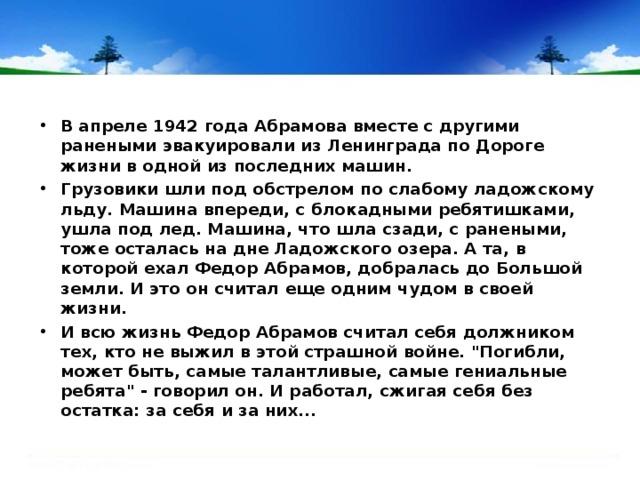 В апреле 1942 года Абрамова вместе с другими ранеными эвакуировали из Ленинграда по Дороге жизни в одной из последних машин. Грузовики шли под обстрелом по слабому ладожскому льду. Машина впереди, с блокадными ребятишками, ушла под лед. Машина, что шла сзади, с ранеными, тоже осталась на дне Ладожского озера. А та, в которой ехал Федор Абрамов, добралась до Большой земли. И это он считал еще одним чудом в своей жизни. И всю жизнь Федор Абрамов считал себя должником тех, кто не выжил в этой страшной войне.