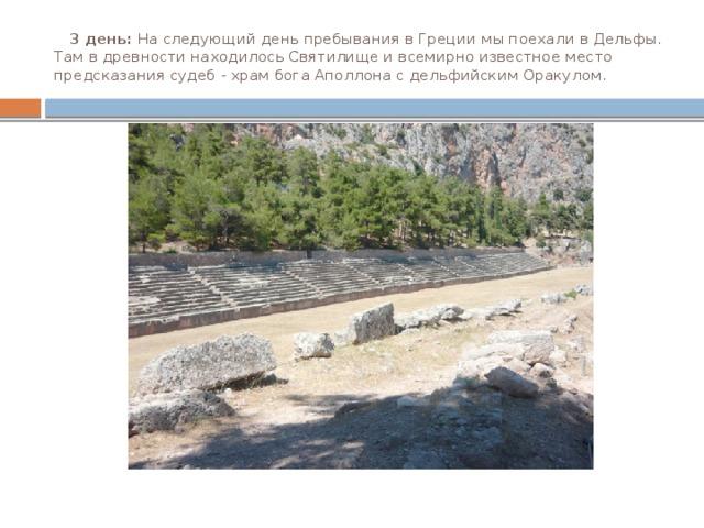 3 день: На следующий день пребывания в Греции мы поехали в Дельфы. Там в древности находилось Святилище и всемирно известное место предсказания судеб - храм бога Аполлона с дельфийским Оракулом.