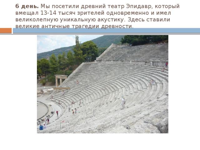 6 день. Мы посетили древний театр Эпидавр, который вмещал 13-14 тысяч зрителей одновременно и имел великолепную уникальную акустику. Здесь ставили великие античные трагедии древности.