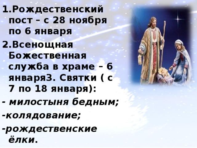 1.Рождественский пост – с 28 ноября по 6 января 2.Всенощная Божественная служба в храме – 6 января3. Святки ( с 7 по 18 января): - милостыня бедным; -колядование; -рождественские ёлки .