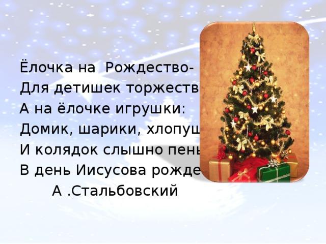 Ёлочка на Рождество- Для детишек торжество. А на ёлочке игрушки: Домик, шарики, хлопушки… И колядок слышно пенье В день Иисусова рожденья.  А .Стальбовский