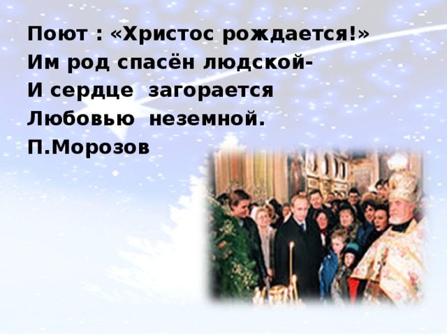 Поют : «Христос рождается!» Им род спасён людской- И сердце загорается Любовью неземной. П.Морозов