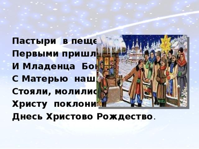 Пастыри в пещеру Первыми пришли И Младенца Бога С Матерью нашли. Стояли, молились, Христу поклонились. Днесь Христово Рождество .