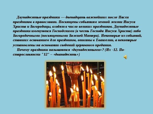 Двунадесятые праздники — двенадцать важнейших послеПасхи праздников в православии. Посвящены событиям земной жизниИисуса Христа и Богородицы, входят в числовеликих праздников. Двунадесятые праздники именуются Господскими (в честь Господа Иисуса Христа) либо Богородичными (посвященными Божией Матери). Некоторые из событий, ставших основанием для праздников, описаны в Евангелии, а некоторые установлены на основании сведений церковного предания .  Почему праздники называются «двунадесятыми»? (Их -12. По-старославянски