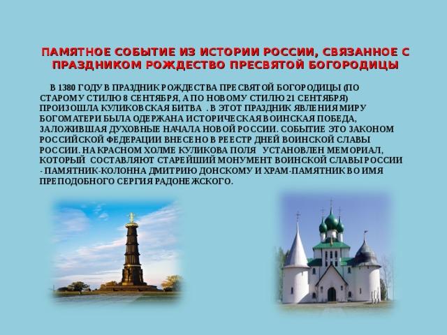 ПАМЯТНОЕ СОБЫТИЕ ИЗ ИСТОРИИ РОССИИ, СВЯЗАННОЕ С ПРАЗДНИКОМ РОЖДЕСТВО ПРЕСВЯТОЙ БОГОРОДИЦЫ  В 1380 ГОДУ В ПРАЗДНИК РОЖДЕСТВА ПРЕСВЯТОЙ БОГОРОДИЦЫ (ПО СТАРОМУ СТИЛЮ 8 СЕНТЯБРЯ, А ПО НОВОМУ СТИЛЮ 21 СЕНТЯБРЯ) ПРОИЗОШЛА КУЛИКОВСКАЯ БИТВА . В ЭТОТ ПРАЗДНИК ЯВЛЕНИЯ МИРУ БОГОМАТЕРИ БЫЛА ОДЕРЖАНА ИСТОРИЧЕСКАЯ ВОИНСКАЯ ПОБЕДА, ЗАЛОЖИВШАЯ ДУХОВНЫЕ НАЧАЛА НОВОЙ РОССИИ. СОБЫТИЕ ЭТО ЗАКОНОМ РОССИЙСКОЙ ФЕДЕРАЦИИ ВНЕСЕНО В РЕЕСТР ДНЕЙ ВОИНСКОЙ СЛАВЫ РОССИИ. НА КРАСНОМ ХОЛМЕ КУЛИКОВА ПОЛЯ УСТАНОВЛЕН МЕМОРИАЛ, КОТОРЫЙ СОСТАВЛЯЮТ СТАРЕЙШИЙ МОНУМЕНТ ВОИНСКОЙ СЛАВЫ РОССИИ - ПАМЯТНИК-КОЛОННА ДМИТРИЮ ДОНСКОМУ И ХРАМ-ПАМЯТНИК ВО ИМЯ ПРЕПОДОБНОГО СЕРГИЯ РАДОНЕЖСКОГО.