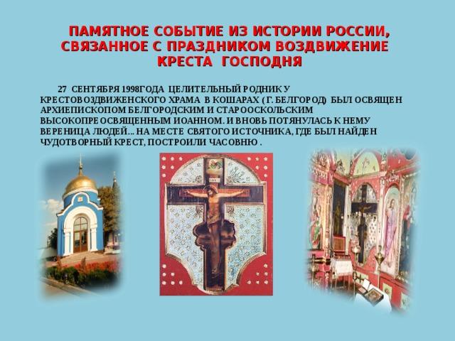 ПАМЯТНОЕ СОБЫТИЕ ИЗ ИСТОРИИ РОССИИ, СВЯЗАННОЕ С ПРАЗДНИКОМ ВОЗДВИЖЕНИЕ КРЕСТА ГОСПОДНЯ  27 СЕНТЯБРЯ 1998ГОДА ЦЕЛИТЕЛЬНЫЙ РОДНИК У КРЕСТОВОЗДВИЖЕНСКОГО ХРАМА В КОШАРАХ ( Г. БЕЛГОРОД) БЫЛ ОСВЯЩЕН АРХИЕПИСКОПОМ БЕЛГОРОДСКИМ И СТАРООСКОЛЬСКИМ ВЫСОКОПРЕОСВЯЩЕННЫМ ИОАННОМ. И ВНОВЬ ПОТЯНУЛАСЬ К НЕМУ ВЕРЕНИЦА ЛЮДЕЙ... НА МЕСТЕ СВЯТОГО ИСТОЧНИКА, ГДЕ БЫЛ НАЙДЕН ЧУДОТВОРНЫЙ КРЕСТ, ПОСТРОИЛИ ЧАСОВНЮ .