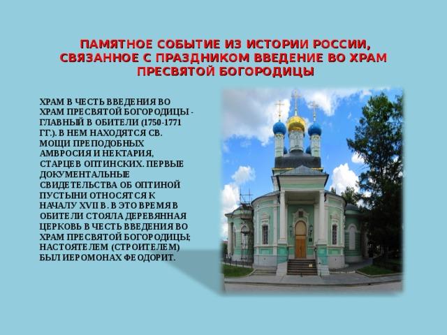 ПАМЯТНОЕ СОБЫТИЕ ИЗ ИСТОРИИ РОССИИ, СВЯЗАННОЕ С ПРАЗДНИКОМ ВВЕДЕНИЕ ВО ХРАМ ПРЕСВЯТОЙ БОГОРОДИЦЫ ХРАМ В ЧЕСТЬ ВВЕДЕНИЯ ВО ХРАМ ПРЕСВЯТОЙ БОГОРОДИЦЫ - ГЛАВНЫЙ В ОБИТЕЛИ (1750-1771 ГГ.). В НЕМ НАХОДЯТСЯ СВ. МОЩИ ПРЕПОДОБНЫХ АМВРОСИЯ И НЕКТАРИЯ, СТАРЦЕВ ОПТИНСКИХ. ПЕРВЫЕ ДОКУМЕНТАЛЬНЫЕ СВИДЕТЕЛЬСТВА ОБ ОПТИНОЙ ПУСТЫНИ ОТНОСЯТСЯ К НАЧАЛУ XVII В. В ЭТО ВРЕМЯ В ОБИТЕЛИ СТОЯЛА ДЕРЕВЯННАЯ ЦЕРКОВЬ В ЧЕСТЬ ВВЕДЕНИЯ ВО ХРАМ ПРЕСВЯТОЙ БОГОРОДИЦЫ; НАСТОЯТЕЛЕМ (СТРОИТЕЛЕМ) БЫЛ ИЕРОМОНАХ ФЕОДОРИТ.