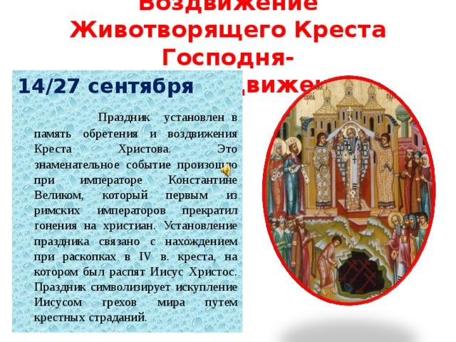 Воздвижение Животворящего Креста Господня- крестовоздвижение 14/27 сентября  Праздник установлен в память обретения и воздвижения Креста Христова. Это знаменательное событие произошло при императоре Константине Великом, который первым из римских императоров прекратил гонения на христиан. Установление праздника связано с нахождением при раскопках в IV в. креста, на котором был распят Иисус Христос. Праздник символизирует искупление Иисусом грехов мира путем крестных страданий.