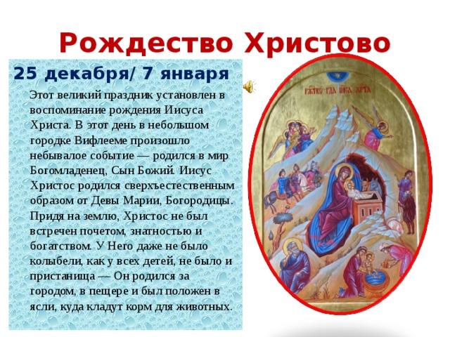 Рождество Христово 25 декабря/ 7 января  Этот великий праздник установлен в воспоминание рождения Иисуса Христа. В этот день в небольшом городке Вифлееме произошло небывалое событие — родился в мир Богомладенец, Сын Божий. Иисус Христос родился сверхъестественным образом от Девы Марии, Богородицы.  Придя на землю, Христос не был встречен почетом, знатностью и богатством. У Него даже не было колыбели, как у всех детей, не было и пристанища — Он родился за городом, в пещере и был положен в ясли, куда кладут корм для животных.