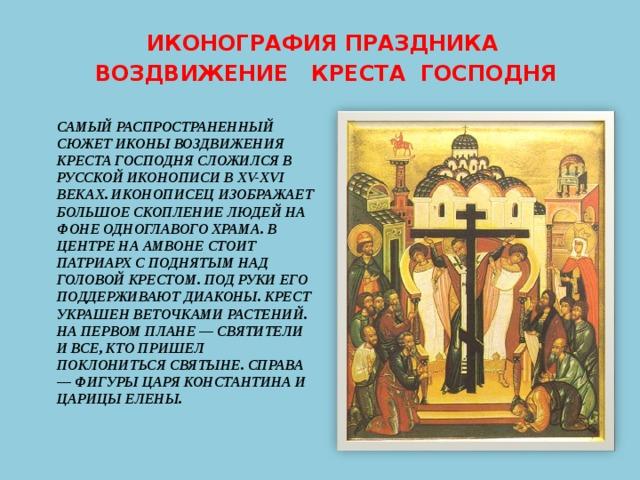 ИКОНОГРАФИЯ ПРАЗДНИКА  ВОЗДВИЖЕНИЕ КРЕСТА ГОСПОДНЯ САМЫЙ РАСПРОСТРАНЕННЫЙ СЮЖЕТ ИКОНЫ ВОЗДВИЖЕНИЯ КРЕСТА ГОСПОДНЯ СЛОЖИЛСЯ В РУССКОЙ ИКОНОПИСИ В XV-XVI ВЕКАХ. ИКОНОПИСЕЦ ИЗОБРАЖАЕТ БОЛЬШОЕ СКОПЛЕНИЕ ЛЮДЕЙ НА ФОНЕ ОДНОГЛАВОГО ХРАМА. В ЦЕНТРЕ НА АМВОНЕ СТОИТ ПАТРИАРХ С ПОДНЯТЫМ НАД ГОЛОВОЙ КРЕСТОМ. ПОД РУКИ ЕГО ПОДДЕРЖИВАЮТ ДИАКОНЫ. КРЕСТ УКРАШЕН ВЕТОЧКАМИ РАСТЕНИЙ. НА ПЕРВОМ ПЛАНЕ — СВЯТИТЕЛИ И ВСЕ, КТО ПРИШЕЛ ПОКЛОНИТЬСЯ СВЯТЫНЕ. СПРАВА — ФИГУРЫ ЦАРЯ КОНСТАНТИНА И ЦАРИЦЫ ЕЛЕНЫ.