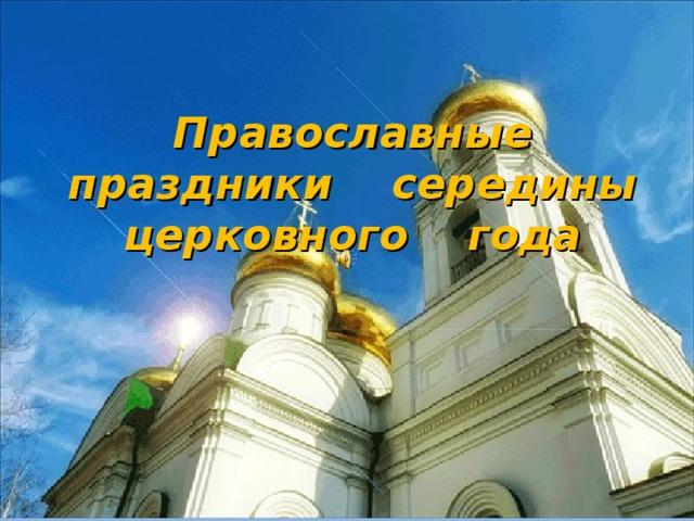 Православные праздники середины церковного года