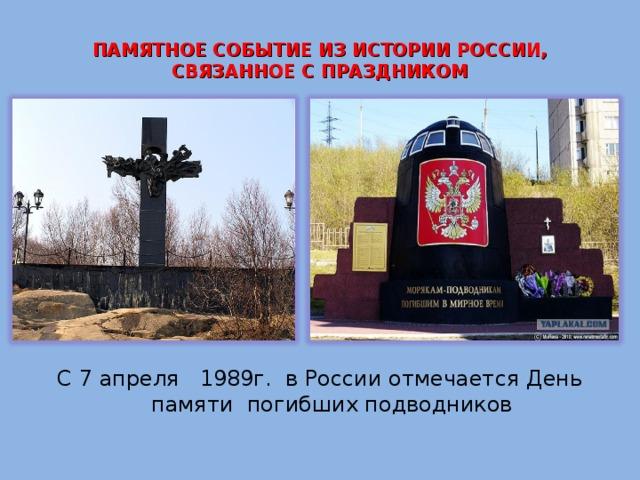 ПАМЯТНОЕ СОБЫТИЕ ИЗ ИСТОРИИ РОССИИ, СВЯЗАННОЕ С ПРАЗДНИКОМ   С 7 апреля 1989г. в России отмечается День памяти погибших подводников