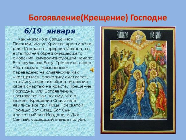 6/19 января  Как указано в Священном Писании, Иисус Христос крестился в реке Иордан от пророка Иоанна, то есть принял обряд очищающего омовения, символизирующий начало Его служения Богу. Греческое слово «баптисма» - «омовение» - переведено на славянский как «крещение», поскольку считается, что Иисус освятил обряд омовения своей смертью на кресте. Крещение Господне, или Богоявление, называется так потому, что в момент Крещения Спасителя явились все три Лица Пресвятой Троицы: Бог Отец, Бог Сын, крестящийся в Иордане, и Дух Святый, сошедший в виде голубя.