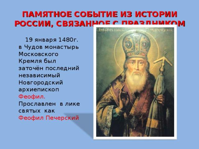 ПАМЯТНОЕ СОБЫТИЕ ИЗ ИСТОРИИ РОССИИ, СВЯЗАННОЕ С ПРАЗДНИКОМ    19 января 1480г. в Чудов монастырь Московского Кремля был заточён последний независимый Новгородский архиепископ Феофил. Прославлен в лике святых как Феофил Печерский