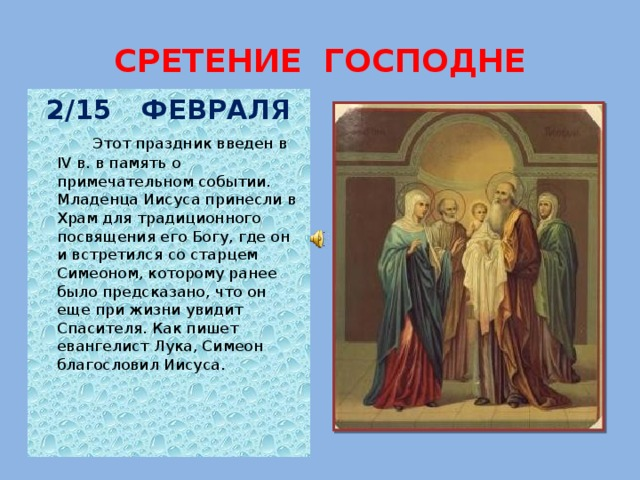 СРЕТЕНИЕ ГОСПОДНЕ 2/15 ФЕВРАЛЯ  Этот праздник введен в IV в. в память о примечательном событии. Младенца Иисуса принесли в Храм для традиционного посвящения его Богу, где он и встретился со старцем Симеоном, которому ранее было предсказано, что он еще при жизни увидит Спасителя. Как пишет евангелист Лука, Симеон благословил Иисуса.