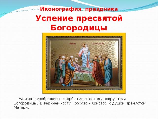 Иконография  праздника  Успение пресвятой Богородицы  На иконе изображены скорбящие апостолы вокруг тела Богородицы. В верхней части образа – Христос с душой Пречистой Матери.