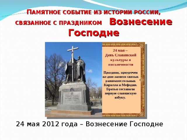 П АМЯТНОЕ СОБЫТИЕ ИЗ ИСТОРИИ РОССИИ, СВЯЗАННОЕ С ПРАЗДНИКОМ Вознесение Господне 24 мая 2012 года – Вознесение Господне