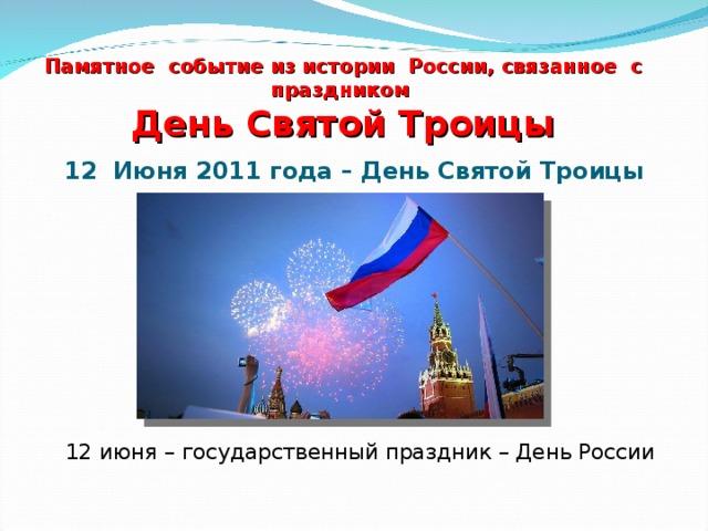 Памятное событие из истории России, связанное с праздником  День Святой Троицы 12 Июня 2011 года – День Святой Троицы 12 июня – государственный праздник – День России