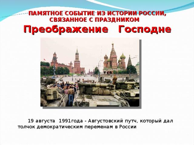 ПАМЯТНОЕ СОБЫТИЕ ИЗ ИСТОРИИ РОССИИ, СВЯЗАННОЕ С ПРАЗДНИКОМ Преображение Господне  19 августа 1991года - Августовский путч, который дал толчок демократическим переменам в России