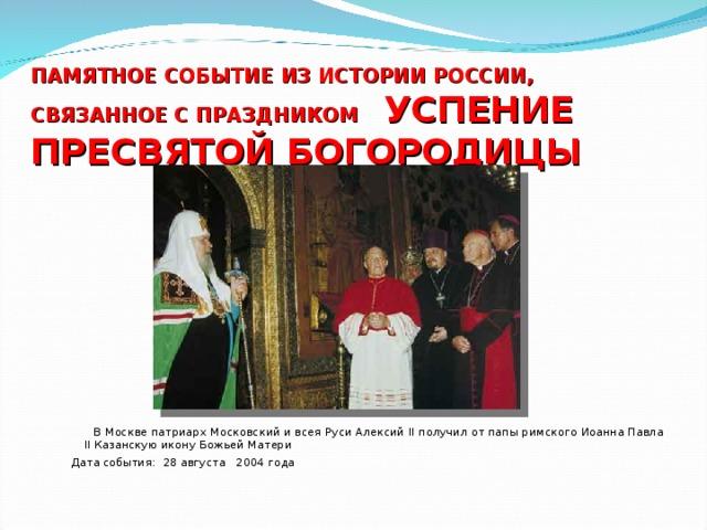 ПАМЯТНОЕ СОБЫТИЕ ИЗ ИСТОРИИ РОССИИ, СВЯЗАННОЕ С ПРАЗДНИКОМ  УСПЕНИЕ ПРЕСВЯТОЙ БОГОРОДИЦЫ    В Москве патриарх Московский и всея Руси Алексий II получил от папы римского Иоанна Павла II Казанскую икону Божьей Матери Дата события: 28 августа 2004 года