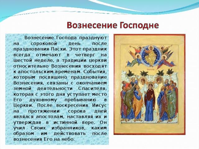 Вознесение Господа празднуют на сороковой день после празднования Пасхи. Этот праздник всегда отмечают в четверг на шестой неделе, а традиции церкви относительно Вознесения восходят к апостольским временам. События, которым посвящено празднование Вознесения, связаны с окончанием земной деятельности Спасителя, которая с этого дня уступает место Его духовному пребыванию в Церкви. После воскресения Иисус на протяжении сорока дней являлся апостолам, наставляя их и утверждая в истинной вере. Он учил Своих избранников, каким образом им действовать после вознесения Его на небо.