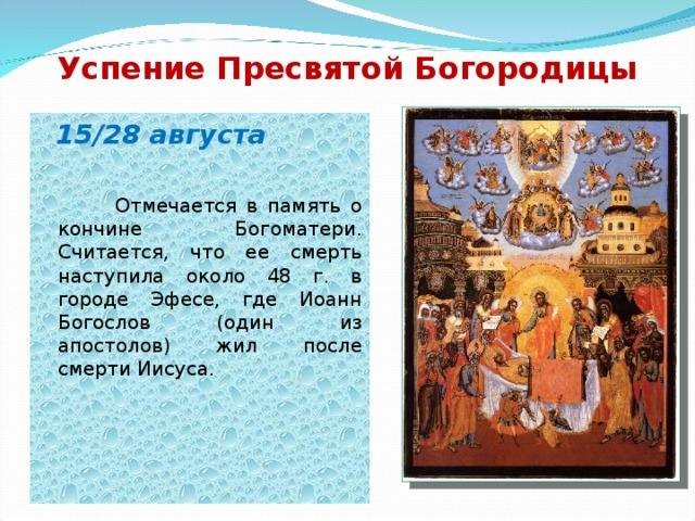 Успение Пресвятой Богородицы  15/28 августа   Отмечается в память о кончине Богоматери. Считается, что ее смерть наступила около 48 г. в городе Эфесе, где Иоанн Богослов (один из апостолов) жил после смерти Иисуса.