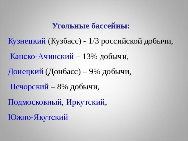 Угольные бассейны: Кузнецкий  (Кузбасс) - 1/3 российской добычи,  Канско-Ачинский – 13% добычи, Донецкий (Донбасс) – 9% добычи,  Печорский  – 8% добычи, Подмосковный , Иркутский , Южно-Якутский