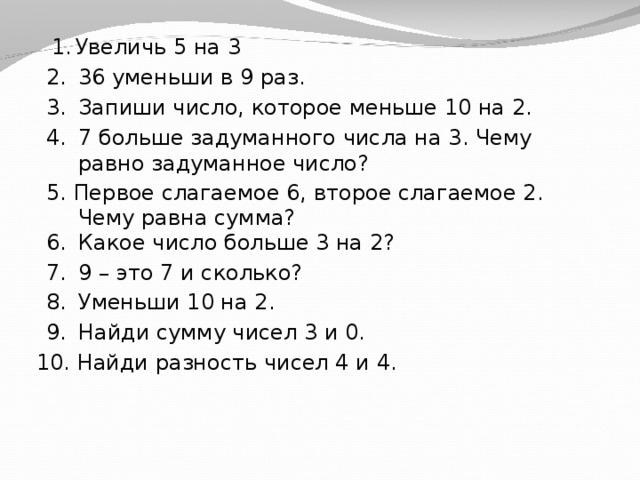 Увеличь 5 на 3 36 уменьши в 9 раз. Запиши число, которое меньше 10 на 2. 7 больше задуманного числа на 3. Чему равно задуманное число? 5. Первое слагаемое 6, второе слагаемое 2. Чему равна сумма? Какое число больше 3 на 2? 9 – это 7 и сколько? Уменьши 10 на 2. Найди сумму чисел 3 и 0.  Найди разность чисел 4 и 4.