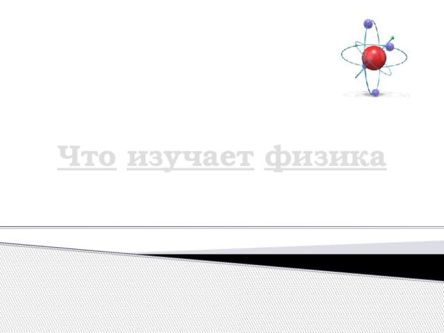 Что  изучает  физика ''