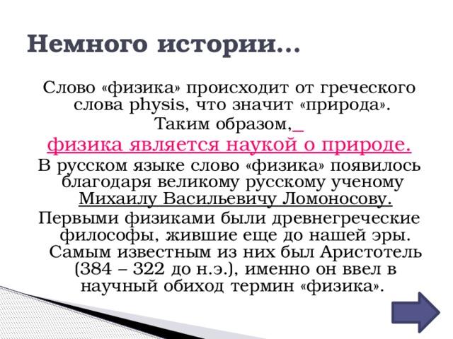 Немного истории… Слово «физика» происходит от греческого слова physis, что значит «природа». Таким образом,  физика является наукой о природе. В русском языке слово «физика» появилось благодаря великому русскому ученому Михаилу Васильевичу Ломоносову. Первыми физиками были древнегреческие философы, жившие еще до нашей эры. Самым известным из них был Аристотель (384 – 322 до н.э.), именно он ввел в научный обиход термин «физика».