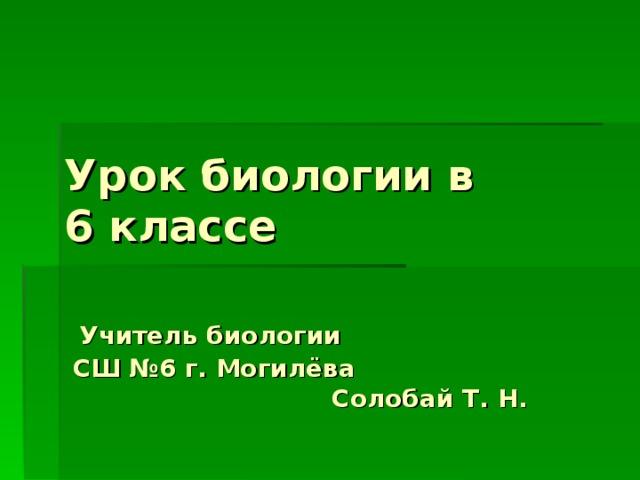 Урок биологии в  6 классе    Учитель биологии  СШ  №6 г. Могилёва  Солобай Т. Н.