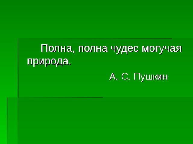 Полна, полна чудес могучая природа.  А. С. Пушкин