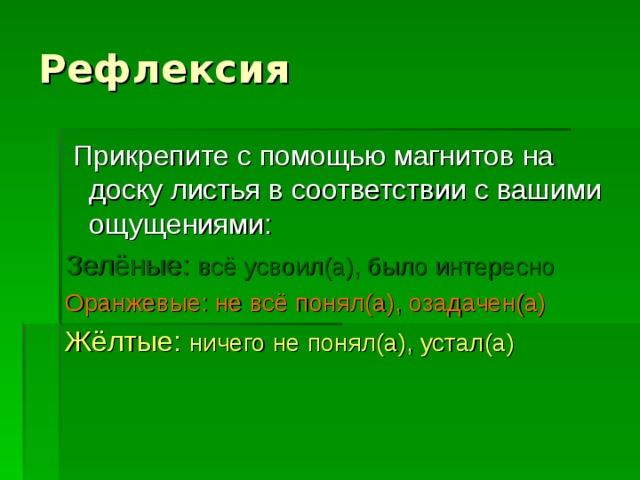 Рефлексия  Прикрепите с помощью магнитов на доску листья в соответствии с вашими ощущениями: Зелёные: всё усвоил(а), было интересно Оранжевые: не всё понял(а), озадачен(а) Жёлтые: ничего не понял(а), устал(а)