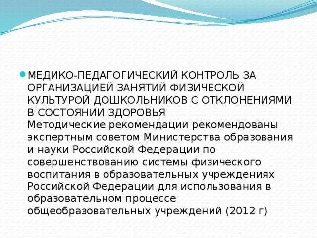 МЕДИКО-ПЕДАГОГИЧЕСКИЙ КОНТРОЛЬ ЗА ОРГАНИЗАЦИЕЙ ЗАНЯТИЙ ФИЗИЧЕСКОЙ КУЛЬТУРОЙ ДОШКОЛЬНИКОВ СОТКЛОНЕНИЯМИ В СОСТОЯНИИ ЗДОРОВЬЯ Методические рекомендации рекомендованы экспертным советом Министерства образования и науки Российской Федерации по совершенствованию системы физического воспитания в образовательных учреждениях Российской Федерации для использования в образовательном процессе общеобразовательных учреждений (2012 г)