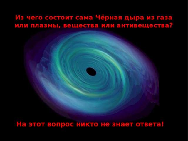 Из чего состоит сама Чёрная дыра из газа или плазмы, вещества или антивещества? На этот вопрос никто не знает ответа!