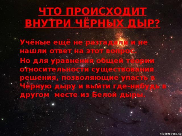 ЧТО ПРОИСХОДИТ ВНУТРИ Чёрных дыр? Учёные ещё не разгадали и не нашли ответ на этот вопрос. Но для уравнения общей теории относительности существования решения, позволяющие упасть в Чёрную дыру и выйти где-нибудь в другом месте из Белой дыры.