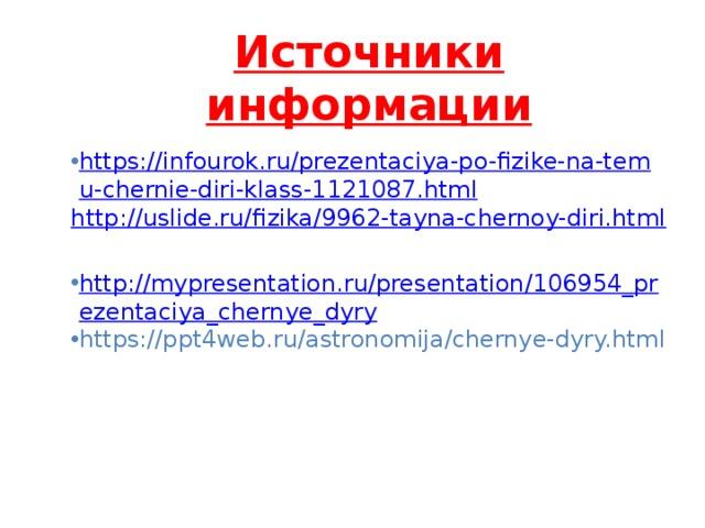 Источники информации https://infourok.ru/prezentaciya-po-fizike-na-temu-chernie-diri-klass-1121087.html http://uslide.ru/fizika/9962-tayna-chernoy-diri.html