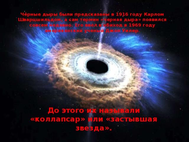 Чёрные дыры были предсказаны в 1916 году Карлом Шварцшильдом, а сам термин «черная дыра» появился совсем недавно. Его ввел в обиход в 1969 году американский ученый Джон Уилер . До этого их называли «коллапсар» или «застывшая звезда».