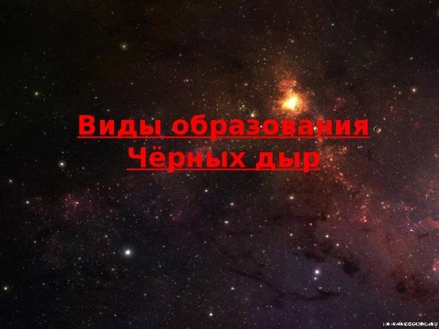 Виды образования Чёрных дыр