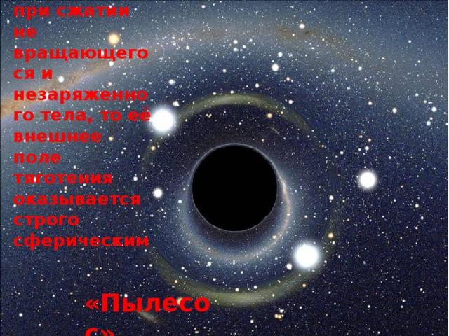 Если Чёрная дыра возникает при сжатии не вращающегося и незаряженного тела, то её внешнее поле тяготения оказывается строго сферическим «Пылесос»