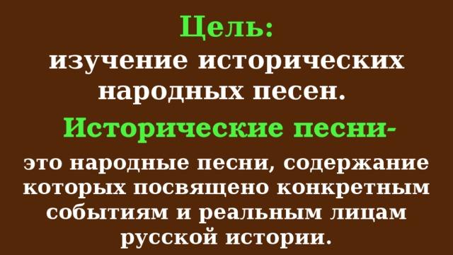 Цель: изучение исторических народных песен. Исторические песни- это народные песни, содержание которых посвящено конкретным событиям и реальным лицам русской истории.