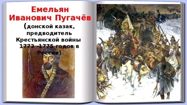 Емельян Иванович Пугачёв ( донской казак, предводитель Крестьянской войны 1773 -1775 годов в России)