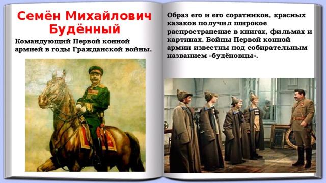 Семён Михайлович Будённый Образ его и его соратников, красных казаков получил широкое распространение в книгах, фильмах и картинах. Бойцы Первой конной армии известны под собирательным названием «будёновцы». Командующий Первой конной армией в годы Гражданской войны.