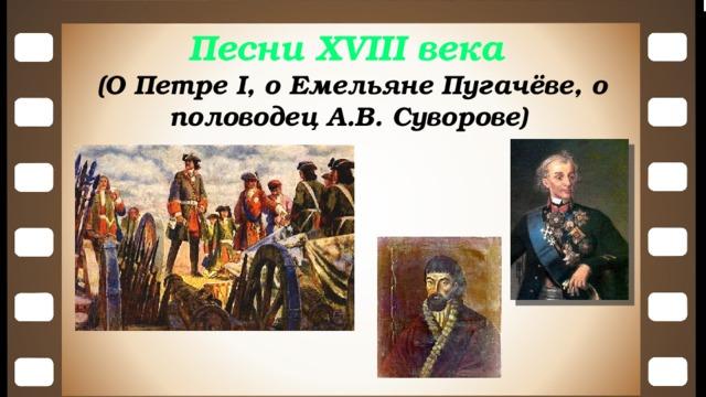 Песни XVIII века (О Петре I, о Емельяне Пугачёве, о половодец А.В. Суворове)